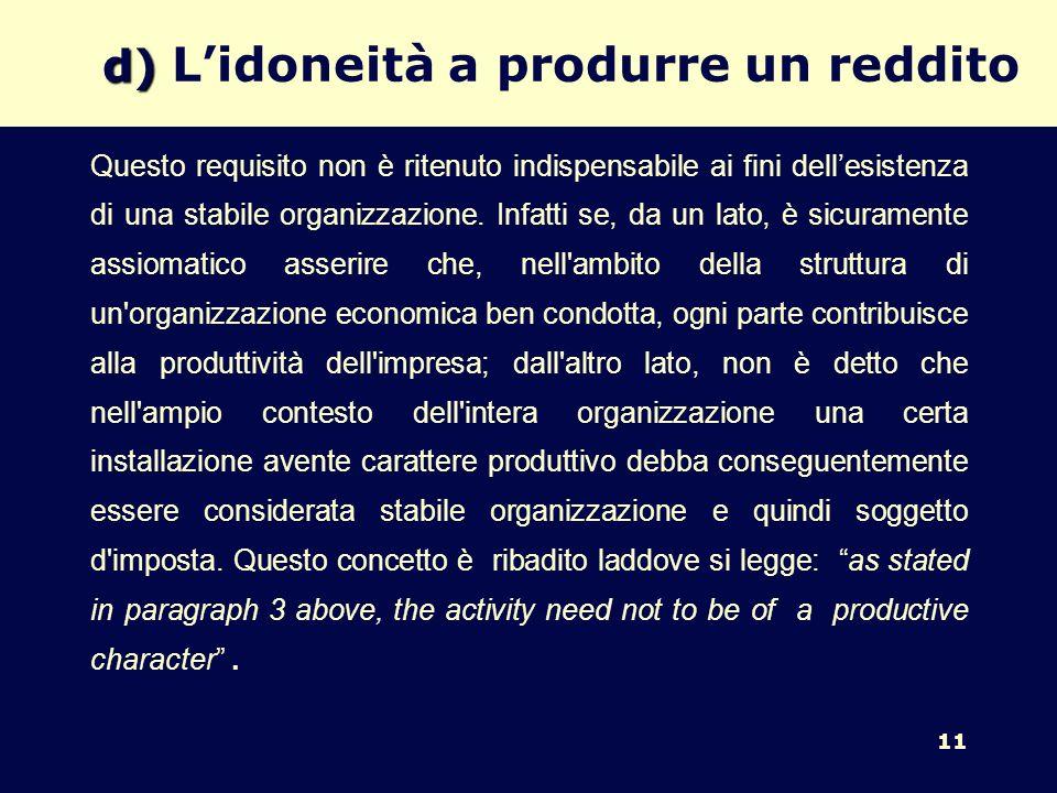 11 d) d) Lidoneità a produrre un reddito Questo requisito non è ritenuto indispensabile ai fini dellesistenza di una stabile organizzazione. Infatti s