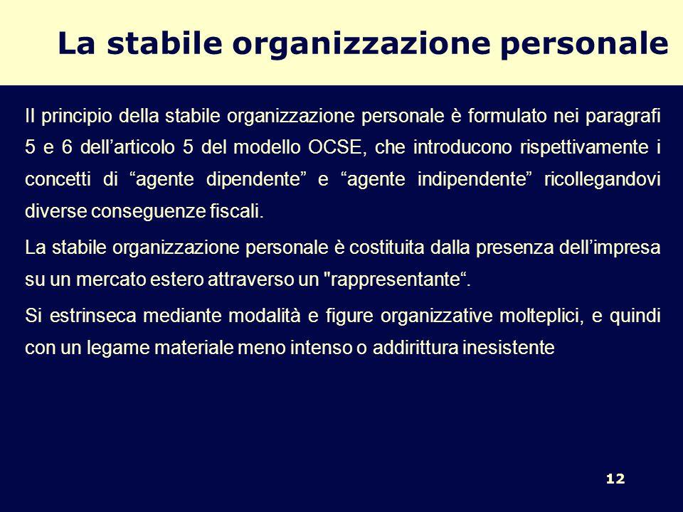12 La stabile organizzazione personale Il principio della stabile organizzazione personale è formulato nei paragrafi 5 e 6 dellarticolo 5 del modello OCSE, che introducono rispettivamente i concetti di agente dipendente e agente indipendente ricollegandovi diverse conseguenze fiscali.