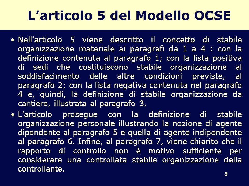 3 Larticolo 5 del Modello OCSE Nellarticolo 5 viene descritto il concetto di stabile organizzazione materiale ai paragrafi da 1 a 4 : con la definizione contenuta al paragrafo 1; con la lista positiva di sedi che costituiscono stabile organizzazione al soddisfacimento delle altre condizioni previste, al paragrafo 2; con la lista negativa contenuta nel paragrafo 4 e, quindi, la definizione di stabile organizzazione da cantiere, illustrata al paragrafo 3.