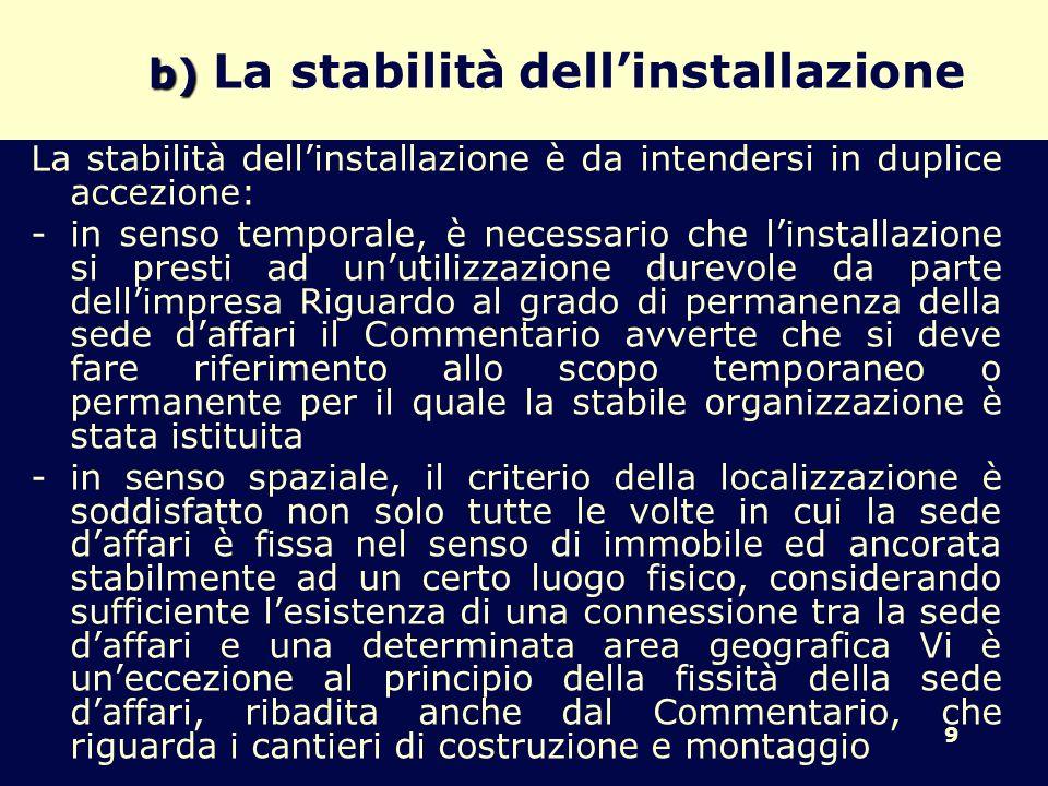 9 b) b) La stabilità dellinstallazione La stabilità dellinstallazione è da intendersi in duplice accezione: -in senso temporale, è necessario che linstallazione si presti ad unutilizzazione durevole da parte dellimpresa Riguardo al grado di permanenza della sede daffari il Commentario avverte che si deve fare riferimento allo scopo temporaneo o permanente per il quale la stabile organizzazione è stata istituita -in senso spaziale, il criterio della localizzazione è soddisfatto non solo tutte le volte in cui la sede daffari è fissa nel senso di immobile ed ancorata stabilmente ad un certo luogo fisico, considerando sufficiente lesistenza di una connessione tra la sede daffari e una determinata area geografica Vi è uneccezione al principio della fissità della sede daffari, ribadita anche dal Commentario, che riguarda i cantieri di costruzione e montaggio