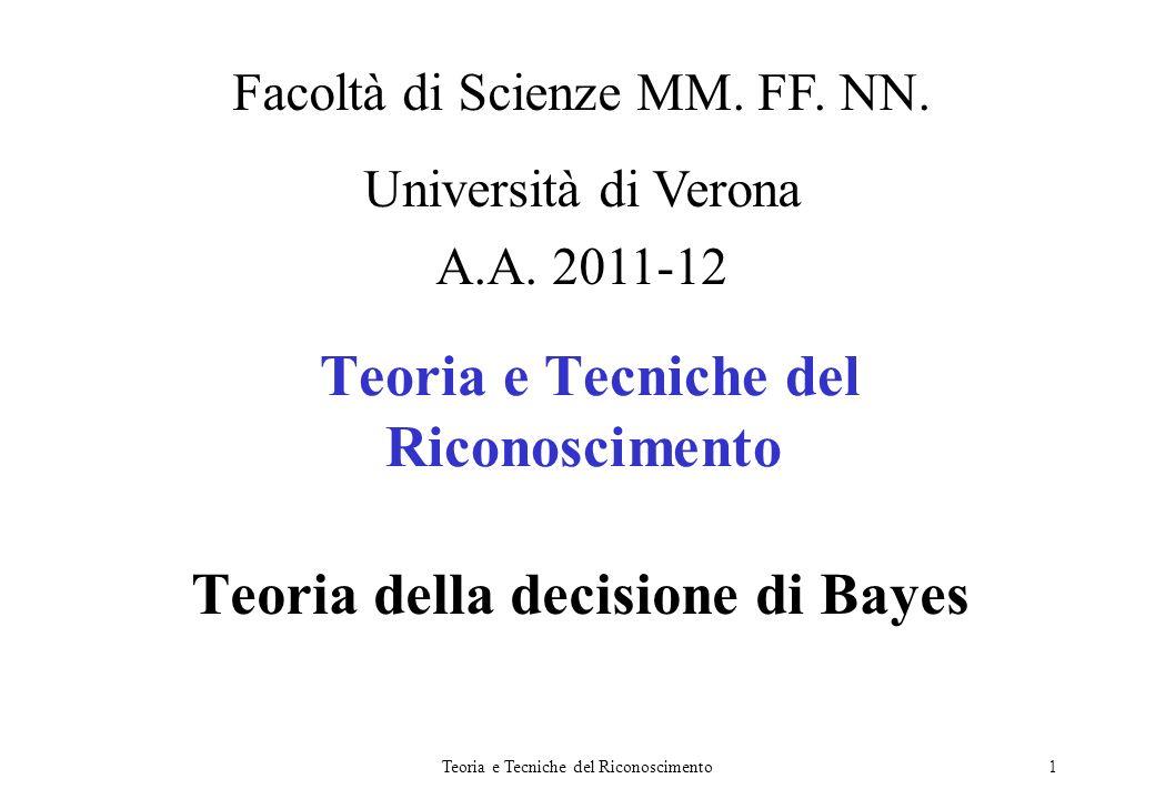 Teoria e Tecniche del Riconoscimento1 Teoria della decisione di Bayes Facoltà di Scienze MM. FF. NN. Università di Verona A.A. 2011-12