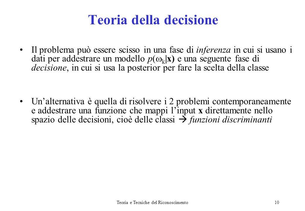 Teoria e Tecniche del Riconoscimento10 Teoria della decisione Il problema può essere scisso in una fase di inferenza in cui si usano i dati per addest
