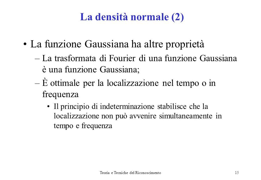 Teoria e Tecniche del Riconoscimento15 La funzione Gaussiana ha altre proprietà –La trasformata di Fourier di una funzione Gaussiana è una funzione Ga
