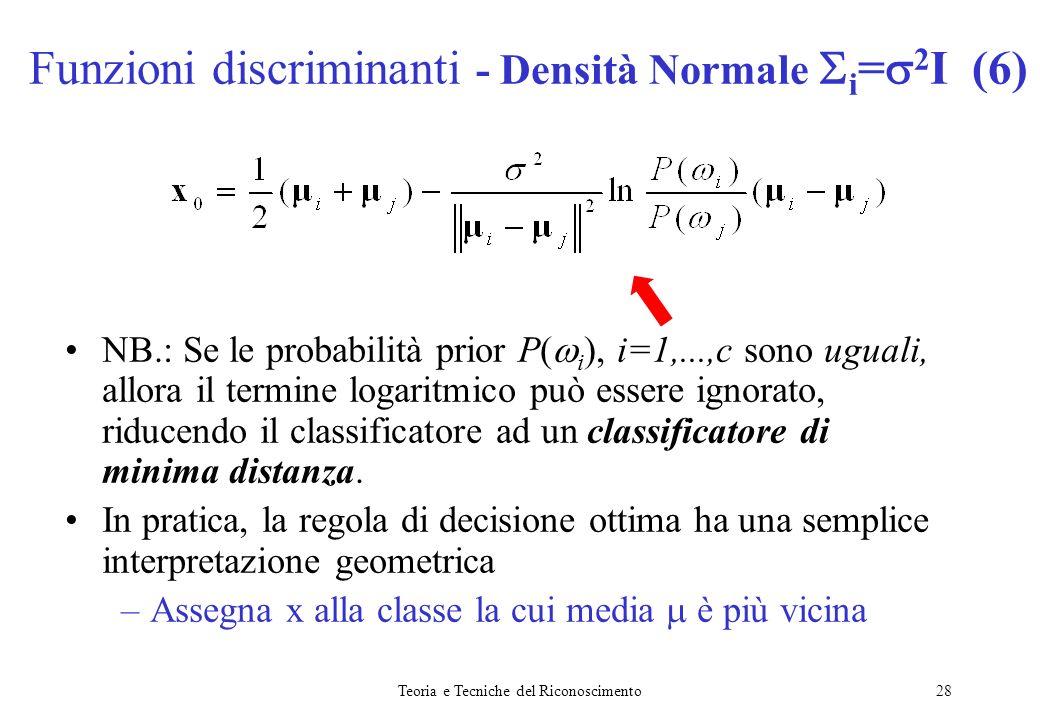 Teoria e Tecniche del Riconoscimento28 NB.: Se le probabilità prior P( i ), i=1,...,c sono uguali, allora il termine logaritmico può essere ignorato,