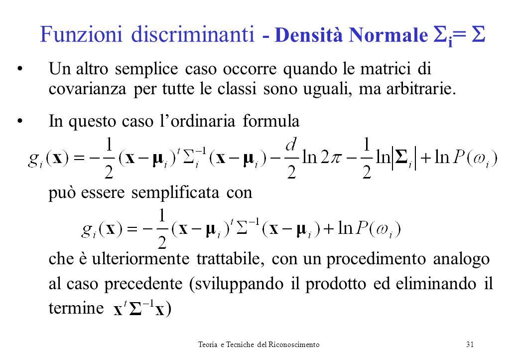 Teoria e Tecniche del Riconoscimento31 Un altro semplice caso occorre quando le matrici di covarianza per tutte le classi sono uguali, ma arbitrarie.