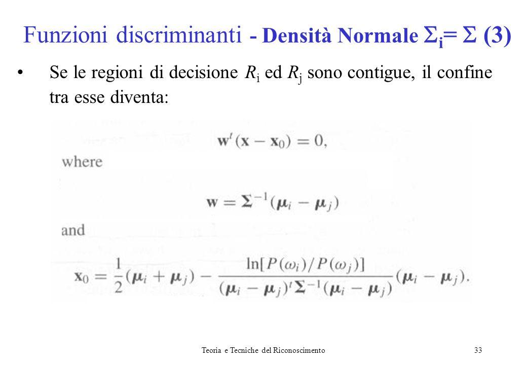 Teoria e Tecniche del Riconoscimento33 Se le regioni di decisione R i ed R j sono contigue, il confine tra esse diventa: Funzioni discriminanti - Dens