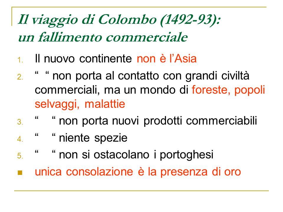 Il viaggio di Colombo (1492-93): un fallimento commerciale 1. Il nuovo continente non è lAsia 2. non porta al contatto con grandi civiltà commerciali,