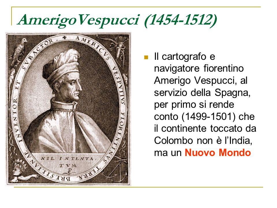 AmerigoVespucci (1454-1512) Il cartografo e navigatore fiorentino Amerigo Vespucci, al servizio della Spagna, per primo si rende conto (1499-1501) che