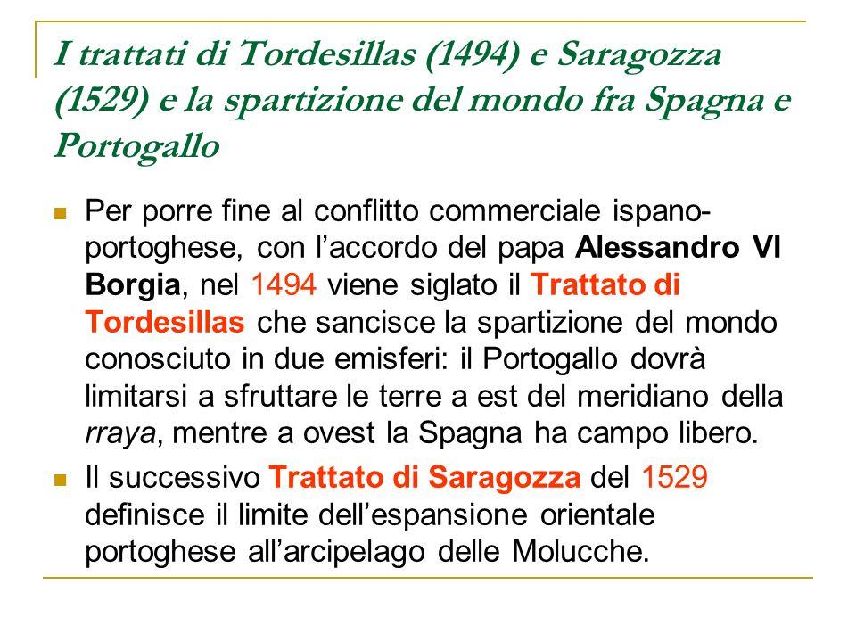 I trattati di Tordesillas (1494) e Saragozza (1529) e la spartizione del mondo fra Spagna e Portogallo Per porre fine al conflitto commerciale ispano-