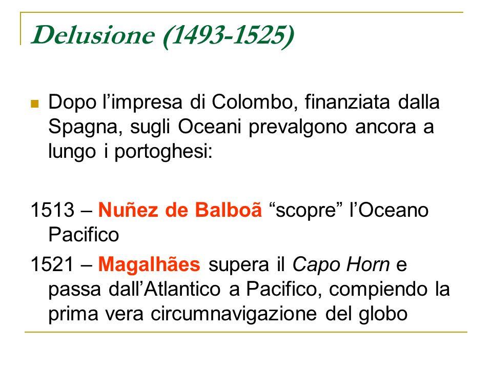 Delusione (1493-1525) Dopo limpresa di Colombo, finanziata dalla Spagna, sugli Oceani prevalgono ancora a lungo i portoghesi: 1513 – Nuñez de Balboã s