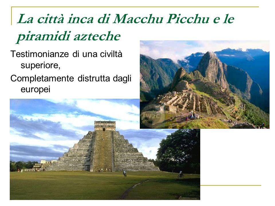 La città inca di Macchu Picchu e le piramidi azteche Testimonianze di una civiltà superiore, Completamente distrutta dagli europei