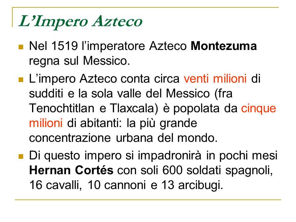 LImpero Azteco Nel 1519 limperatore Azteco Montezuma regna sul Messico. Limpero Azteco conta circa venti milioni di sudditi e la sola valle del Messic