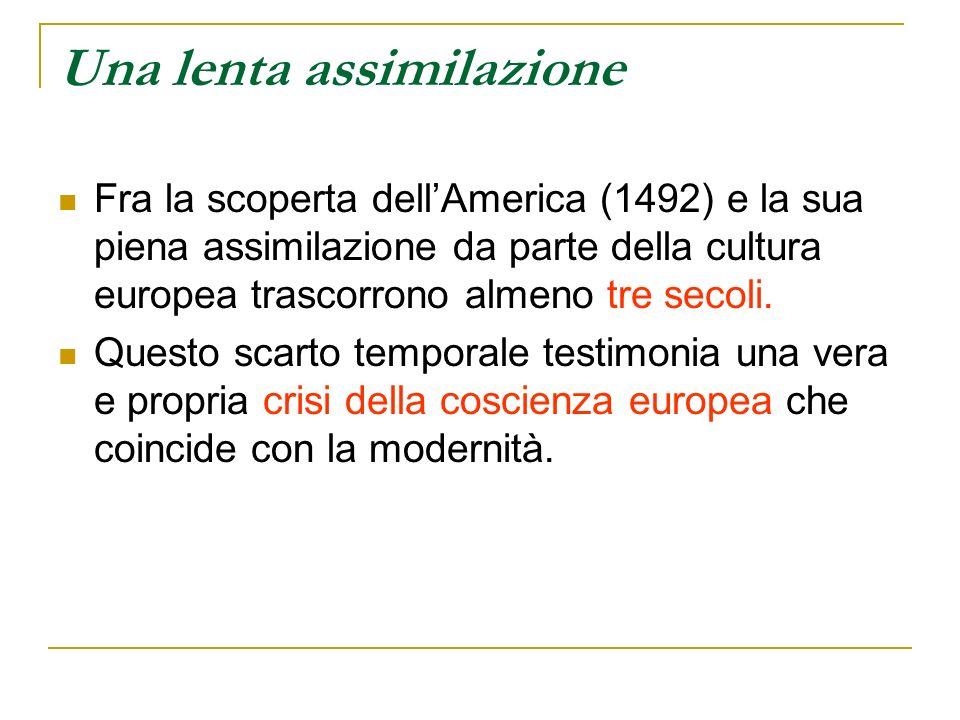 Una lenta assimilazione Fra la scoperta dellAmerica (1492) e la sua piena assimilazione da parte della cultura europea trascorrono almeno tre secoli.