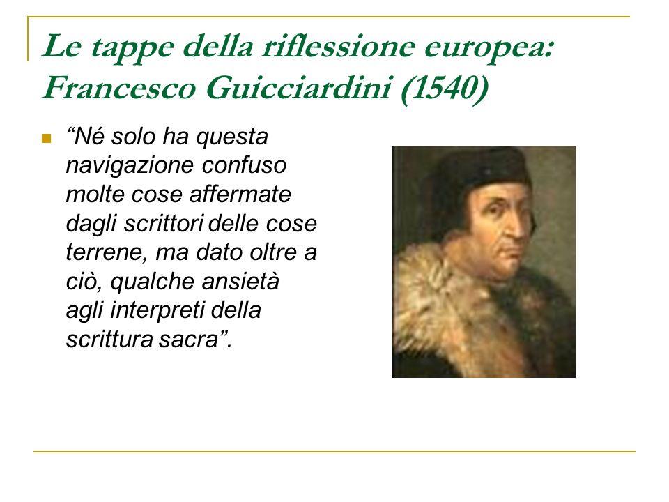Le tappe della riflessione europea: Francesco Guicciardini (1540) Né solo ha questa navigazione confuso molte cose affermate dagli scrittori delle cos