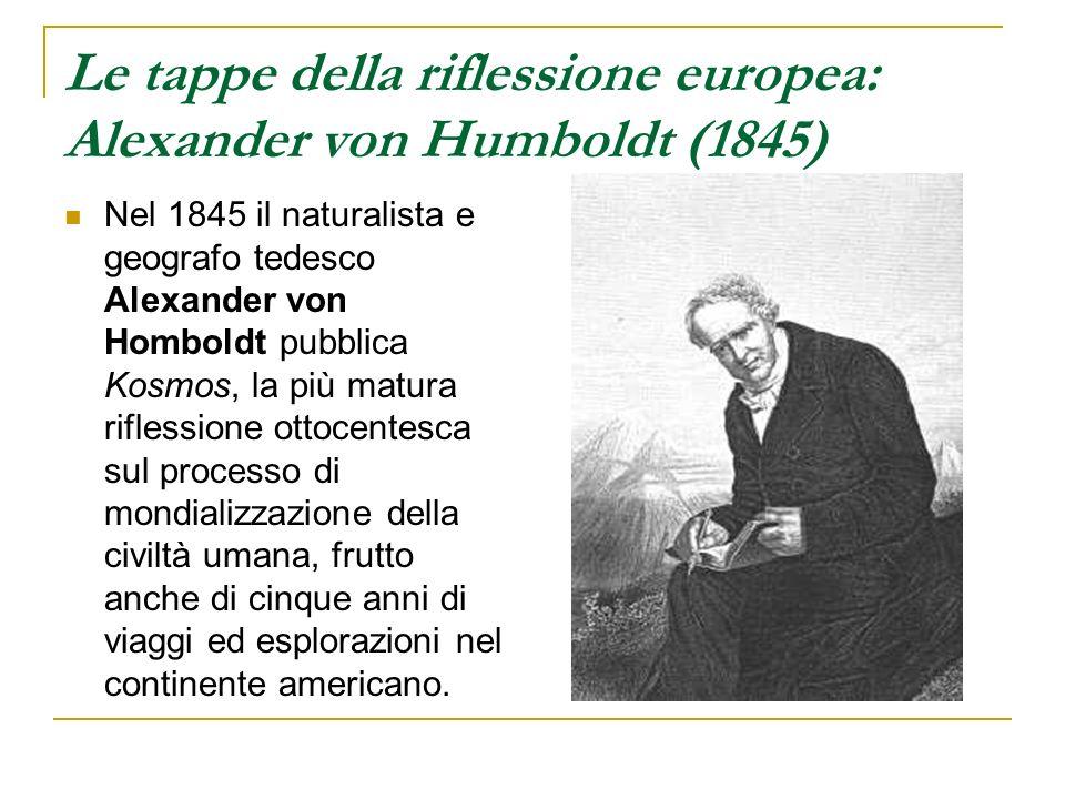 Le tappe della riflessione europea: Alexander von Humboldt (1845) Nel 1845 il naturalista e geografo tedesco Alexander von Homboldt pubblica Kosmos, l