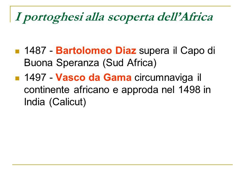 I portoghesi alla scoperta dellAfrica 1487 - Bartolomeo Diaz supera il Capo di Buona Speranza (Sud Africa) 1497 - Vasco da Gama circumnaviga il contin
