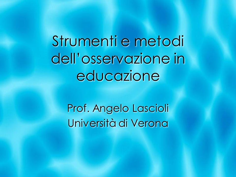 Strumenti e metodi dellosservazione in educazione Prof. Angelo Lascioli Università di Verona Prof. Angelo Lascioli Università di Verona