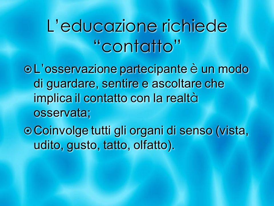Leducazione richiede contatto L osservazione partecipante è un modo di guardare, sentire e ascoltare che implica il contatto con la realt à osservata;