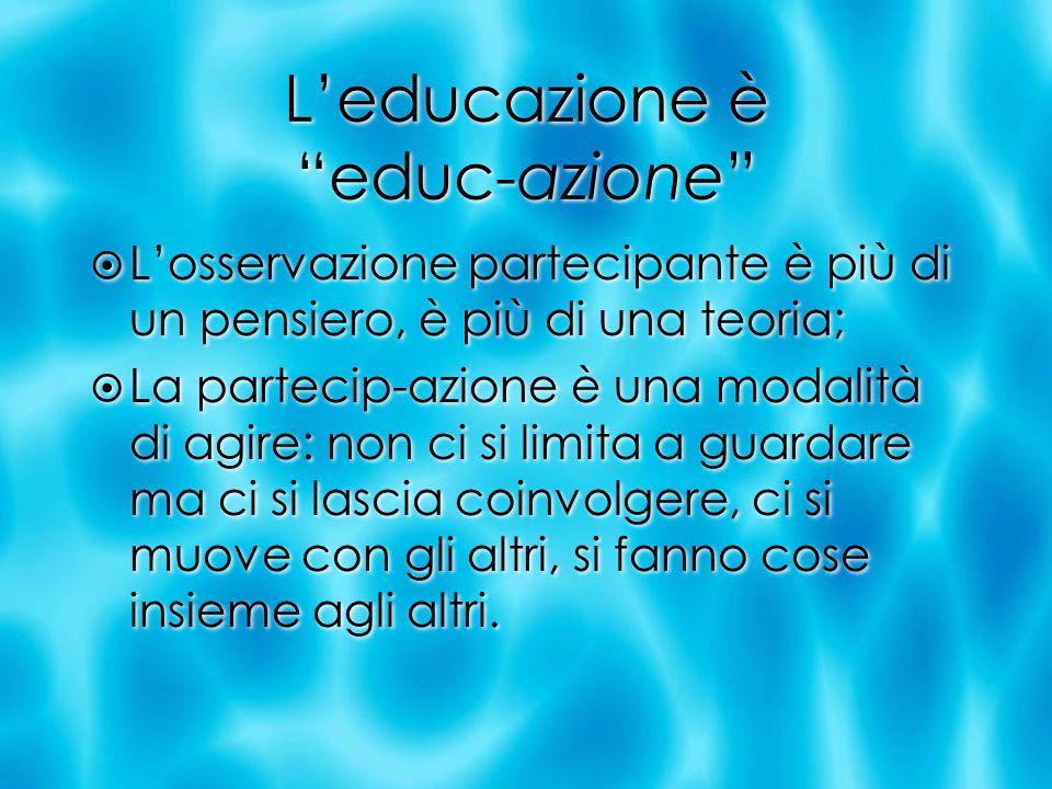 Leducazione è educ-azione Losservazione partecipante è più di un pensiero, è più di una teoria; La partecip-azione è una modalità di agire: non ci si