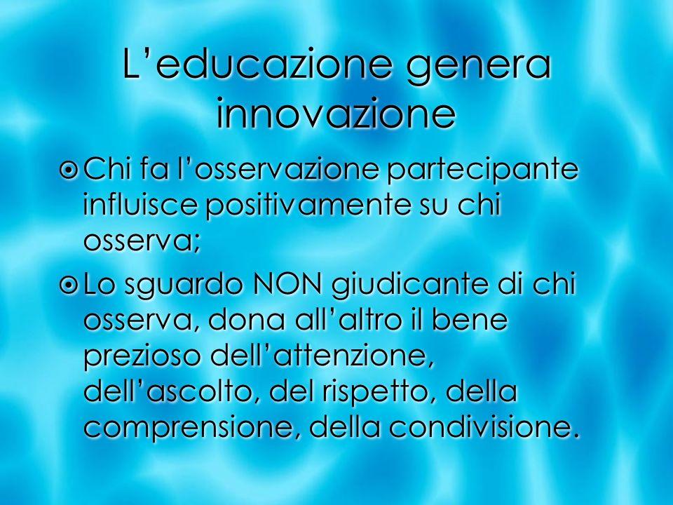 Leducazione genera innovazione Chi fa losservazione partecipante influisce positivamente su chi osserva; Lo sguardo NON giudicante di chi osserva, don
