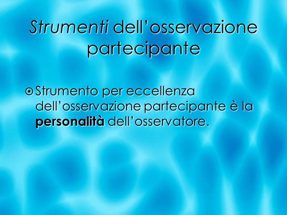 Strumenti dellosservazione partecipante Strumento per eccellenza dellosservazione partecipante è la personalità dellosservatore.