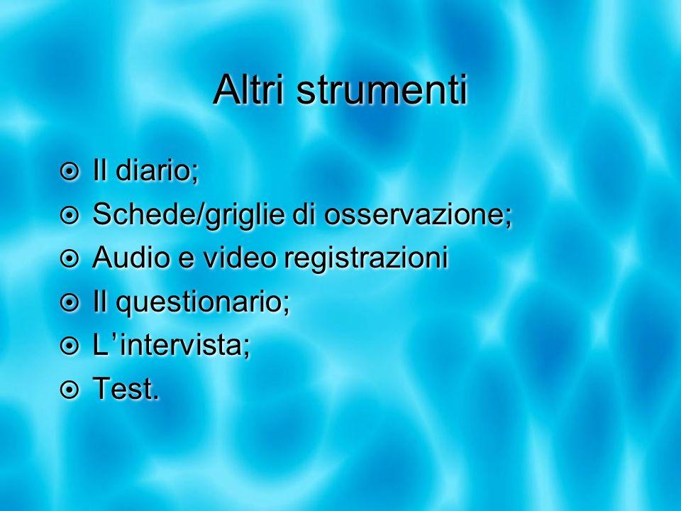 Altri strumenti Il diario; Schede/griglie di osservazione; Audio e video registrazioni Il questionario; L intervista; Test. Il diario; Schede/griglie