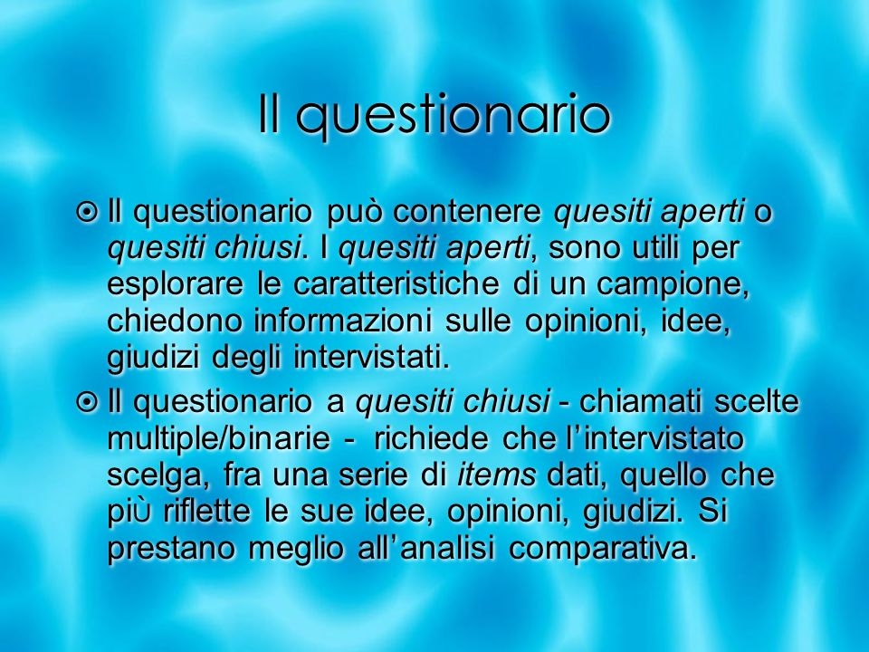 Il questionario Il questionario può contenere quesiti aperti o quesiti chiusi. I quesiti aperti, sono utili per esplorare le caratteristiche di un cam