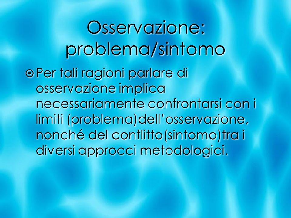 Osservazione: problema/sintomo Per tali ragioni parlare di osservazione implica necessariamente confrontarsi con i limiti (problema)dellosservazione,