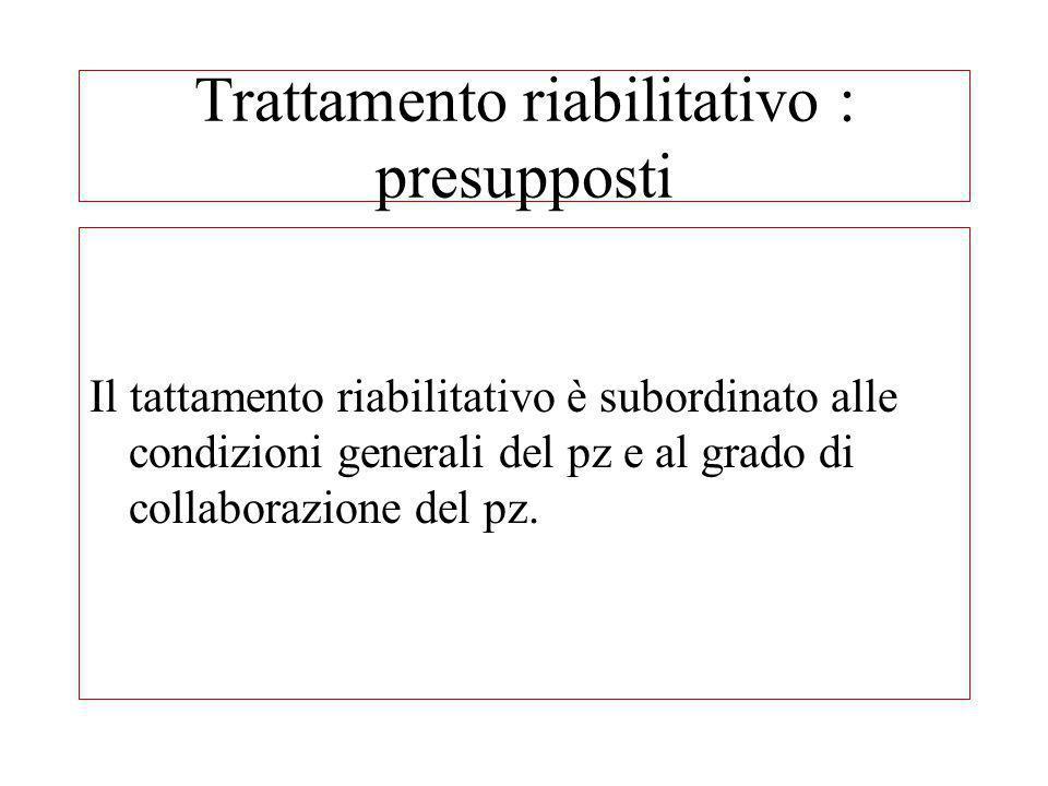 Trattamento riabilitativo : presupposti Il tattamento riabilitativo è subordinato alle condizioni generali del pz e al grado di collaborazione del pz.