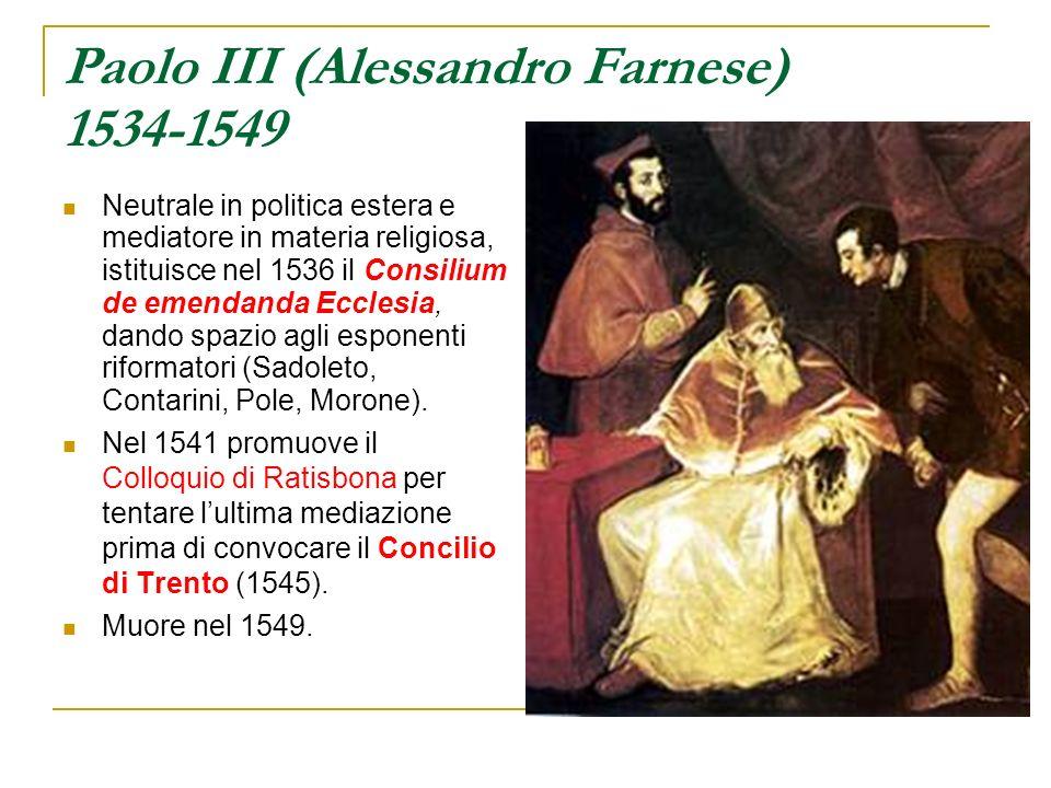 Paolo III (Alessandro Farnese) 1534-1549 Neutrale in politica estera e mediatore in materia religiosa, istituisce nel 1536 il Consilium de emendanda E