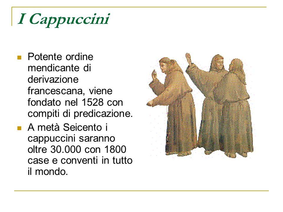 I Cappuccini Potente ordine mendicante di derivazione francescana, viene fondato nel 1528 con compiti di predicazione. A metà Seicento i cappuccini sa