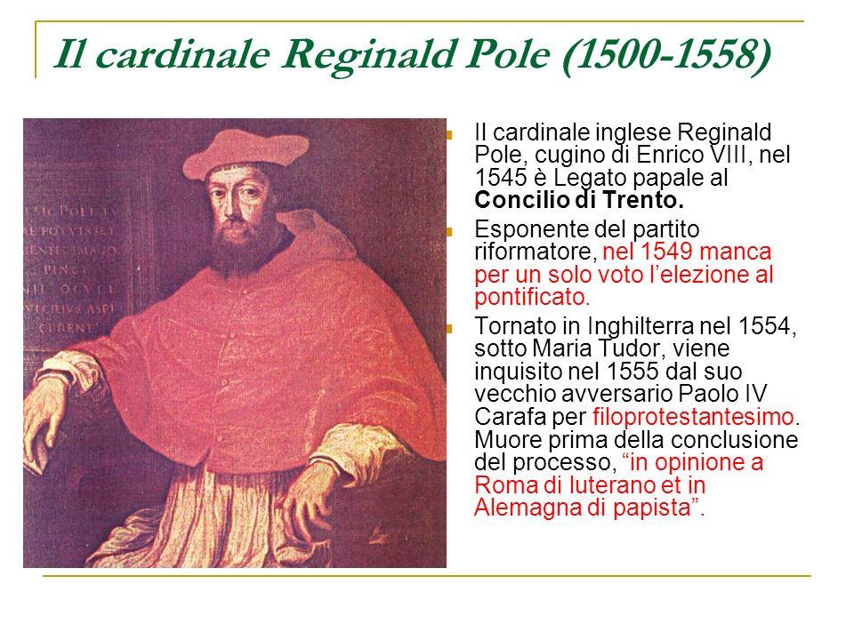 Il cardinale Reginald Pole (1500-1558) Il cardinale inglese Reginald Pole, cugino di Enrico VIII, nel 1545 è Legato papale al Concilio di Trento. Espo