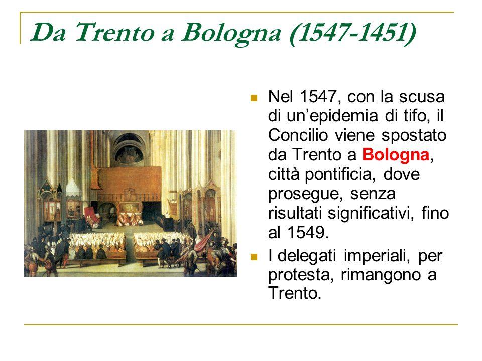 Da Trento a Bologna (1547-1451) Nel 1547, con la scusa di unepidemia di tifo, il Concilio viene spostato da Trento a Bologna, città pontificia, dove p