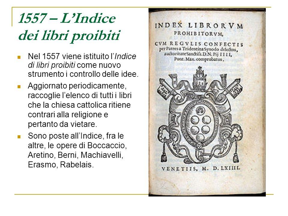 1557 – LIndice dei libri proibiti Nel 1557 viene istituito lIndice di libri proibiti come nuovo strumento i controllo delle idee. Aggiornato periodica