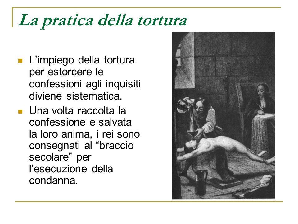 La pratica della tortura Limpiego della tortura per estorcere le confessioni agli inquisiti diviene sistematica. Una volta raccolta la confessione e s
