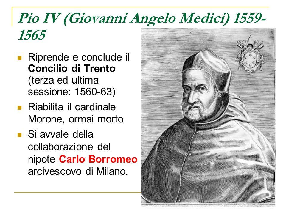 Pio IV (Giovanni Angelo Medici) 1559- 1565 Riprende e conclude il Concilio di Trento (terza ed ultima sessione: 1560-63) Riabilita il cardinale Morone