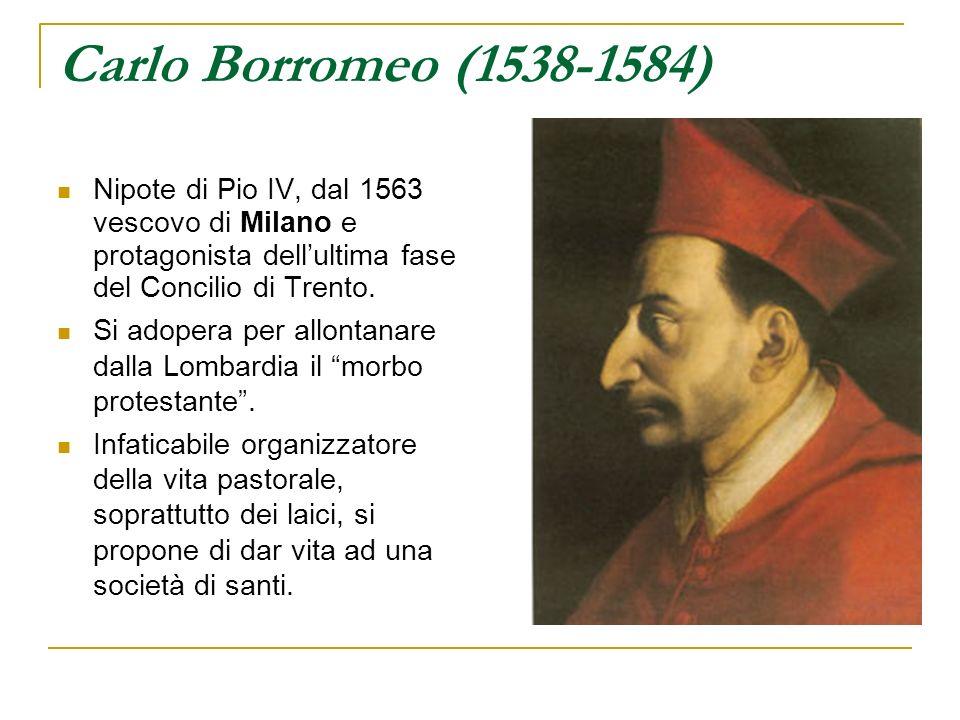 Carlo Borromeo (1538-1584) Nipote di Pio IV, dal 1563 vescovo di Milano e protagonista dellultima fase del Concilio di Trento. Si adopera per allontan
