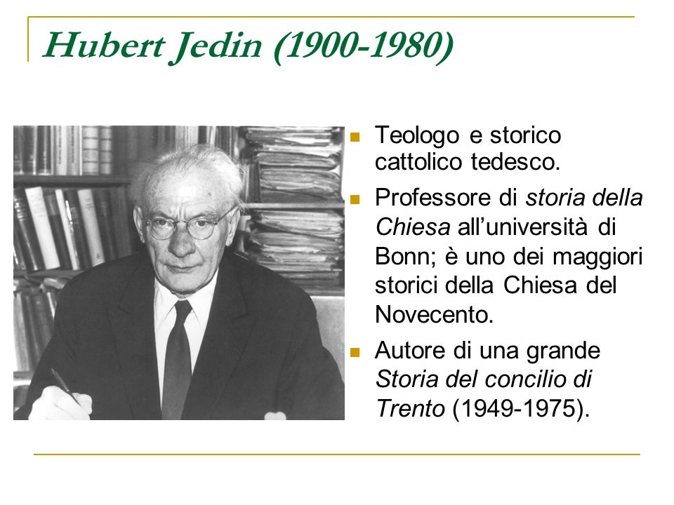Hubert Jedin (1900-1980) Teologo e storico cattolico tedesco. Professore di storia della Chiesa alluniversità di Bonn; è uno dei maggiori storici dell