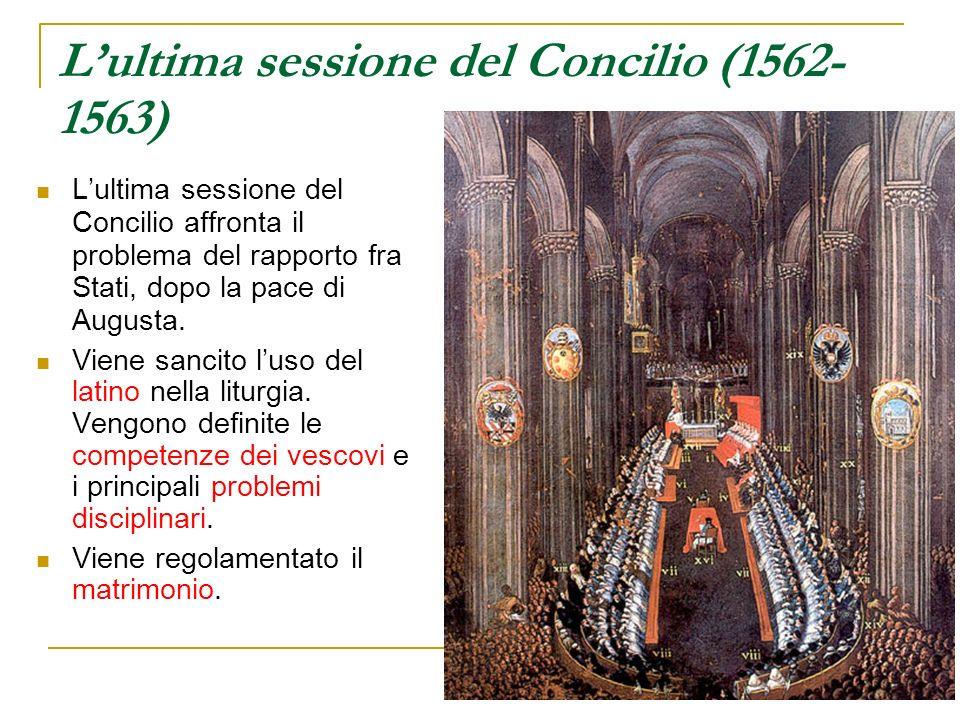 Lultima sessione del Concilio (1562- 1563) Lultima sessione del Concilio affronta il problema del rapporto fra Stati, dopo la pace di Augusta. Viene s