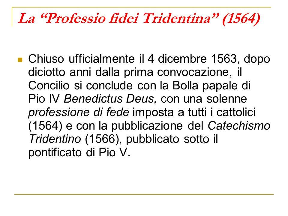 La Professio fidei Tridentina (1564) Chiuso ufficialmente il 4 dicembre 1563, dopo diciotto anni dalla prima convocazione, il Concilio si conclude con