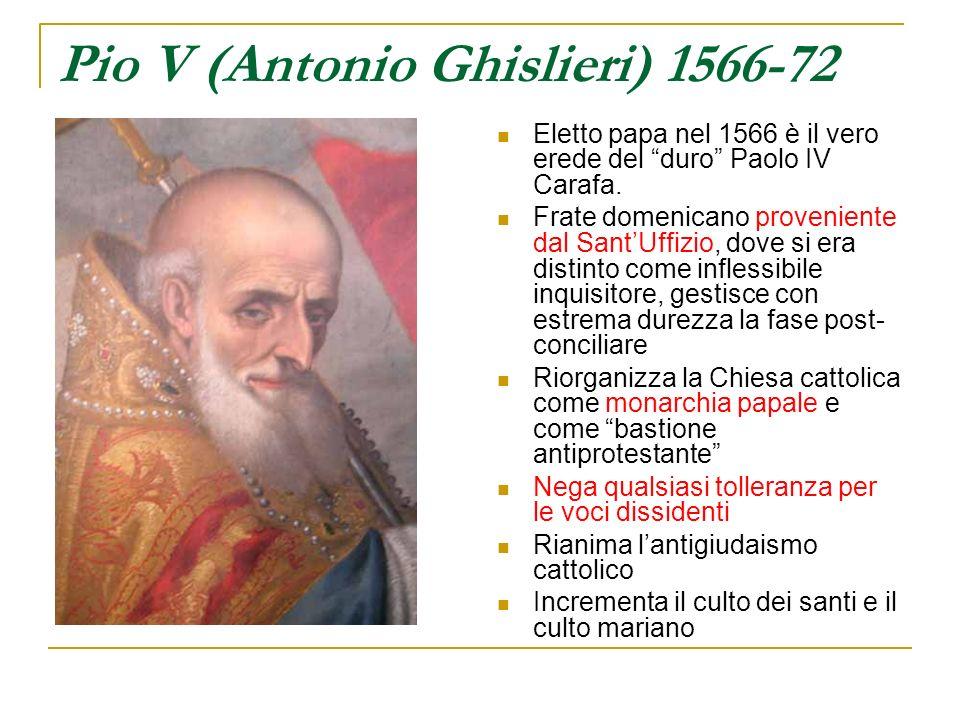 Pio V (Antonio Ghislieri) 1566-72 Eletto papa nel 1566 è il vero erede del duro Paolo IV Carafa. Frate domenicano proveniente dal SantUffizio, dove si