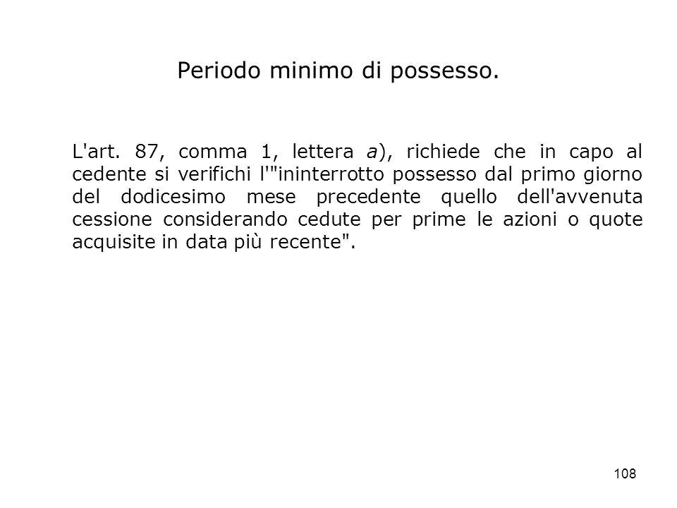 108 Periodo minimo di possesso. L'art. 87, comma 1, lettera a), richiede che in capo al cedente si verifichi l'