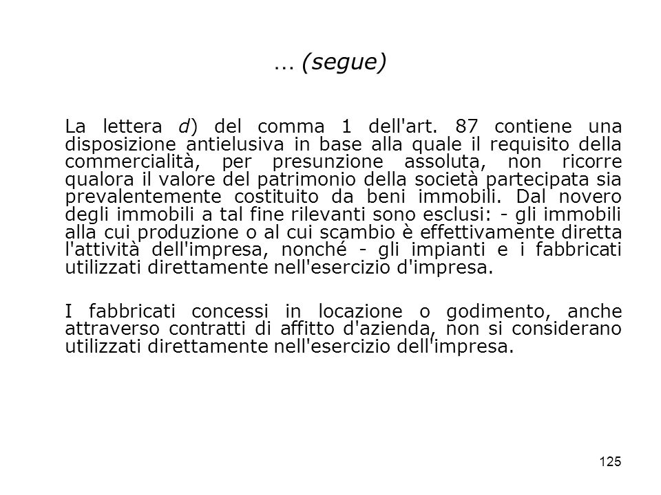 125 … (segue) La lettera d) del comma 1 dell'art. 87 contiene una disposizione antielusiva in base alla quale il requisito della commercialità, per pr