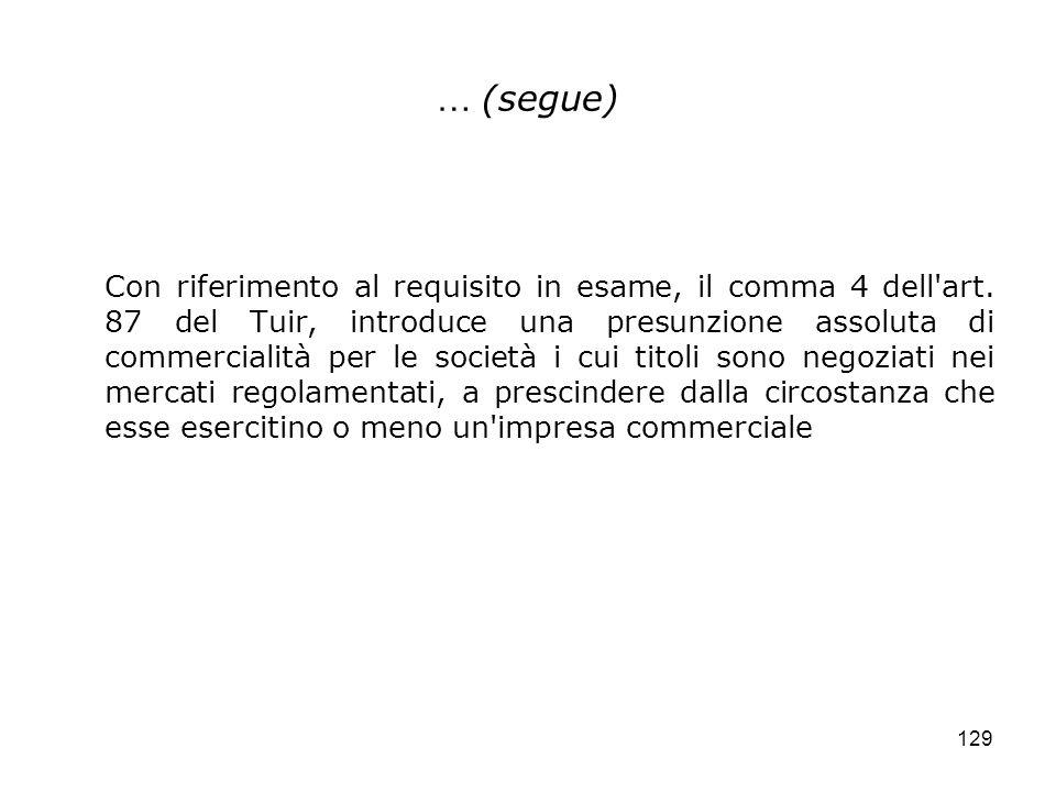 129 … (segue) Con riferimento al requisito in esame, il comma 4 dell'art. 87 del Tuir, introduce una presunzione assoluta di commercialità per le soci