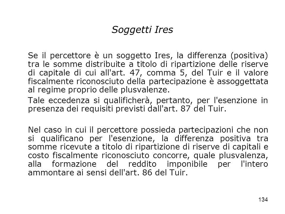 134 Soggetti Ires Se il percettore è un soggetto Ires, la differenza (positiva) tra le somme distribuite a titolo di ripartizione delle riserve di cap