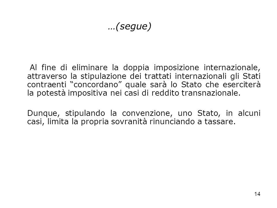 14 …(segue) Al fine di eliminare la doppia imposizione internazionale, attraverso la stipulazione dei trattati internazionali gli Stati contraenti con
