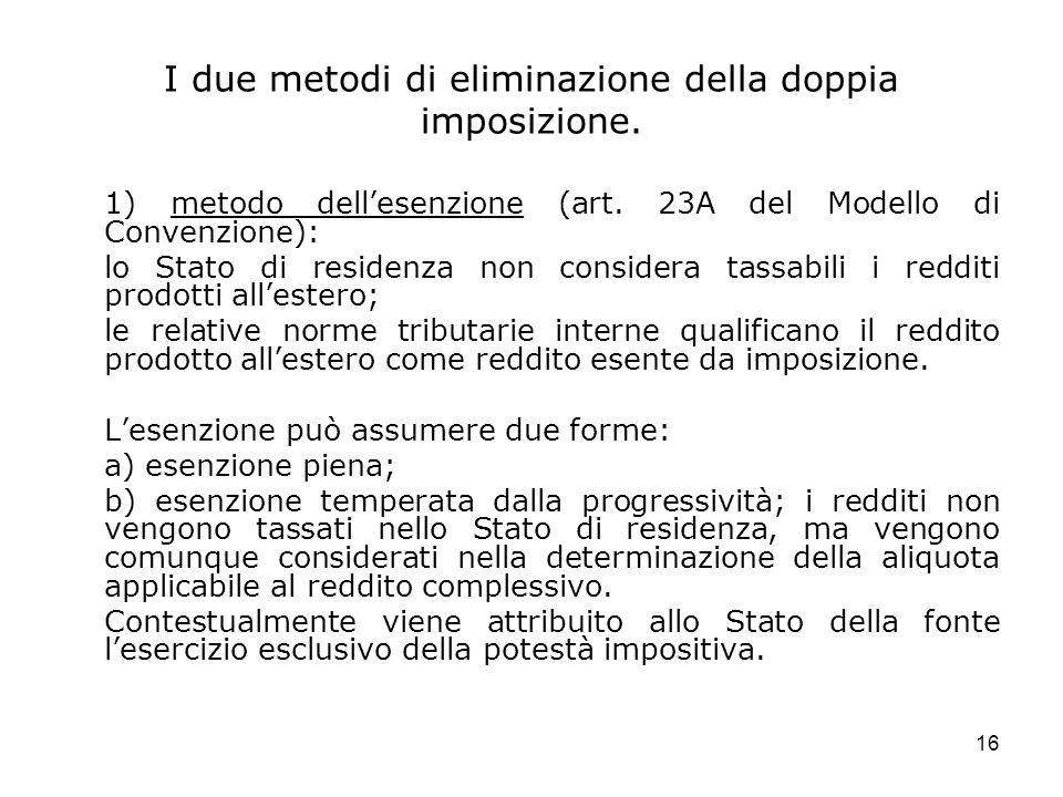 16 I due metodi di eliminazione della doppia imposizione. 1) metodo dellesenzione (art. 23A del Modello di Convenzione): lo Stato di residenza non con