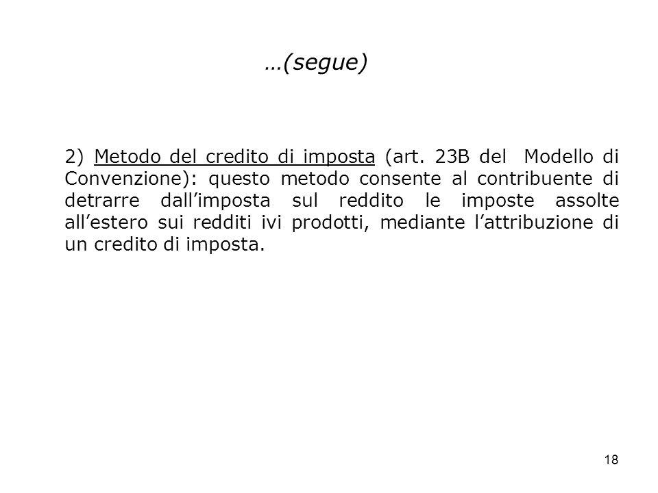 18 …(segue) 2) Metodo del credito di imposta (art. 23B del Modello di Convenzione): questo metodo consente al contribuente di detrarre dallimposta sul