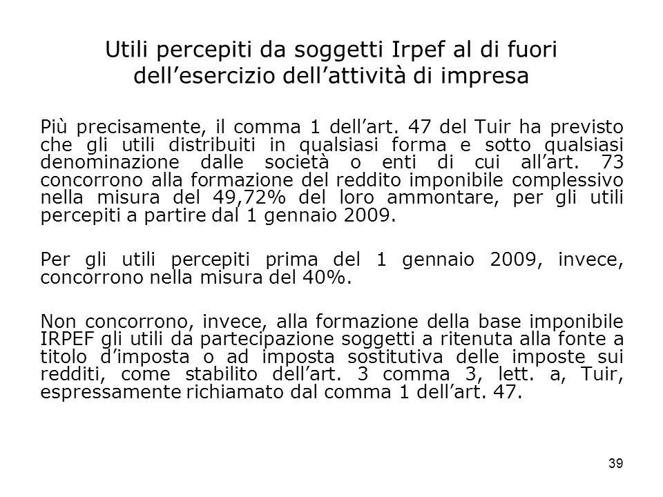 39 Utili percepiti da soggetti Irpef al di fuori dellesercizio dellattività di impresa Più precisamente, il comma 1 dellart. 47 del Tuir ha previsto c