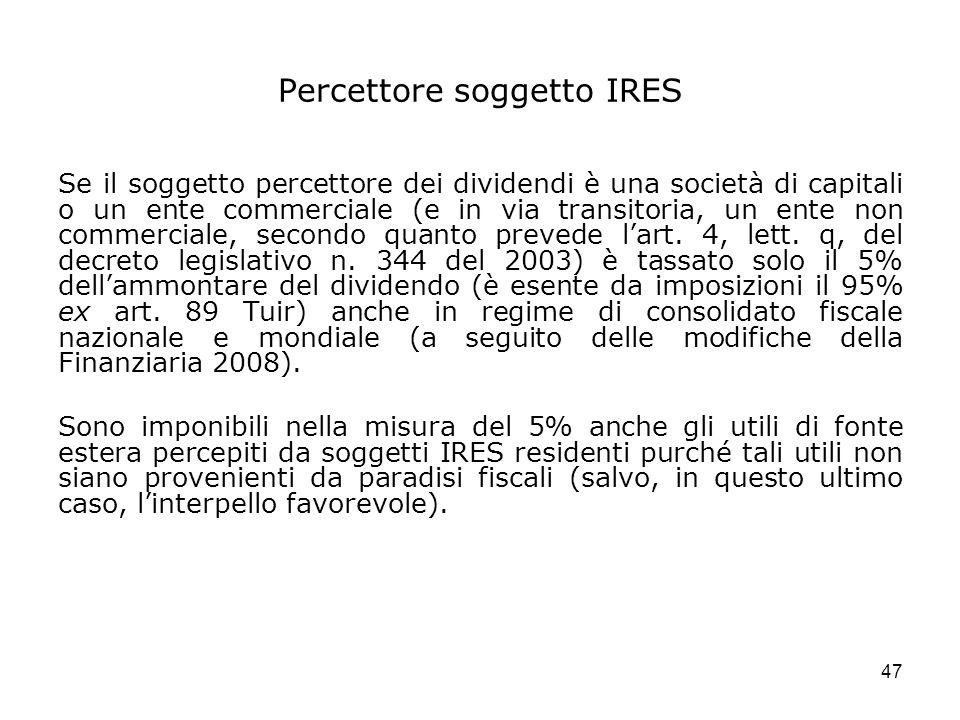 47 Percettore soggetto IRES Se il soggetto percettore dei dividendi è una società di capitali o un ente commerciale (e in via transitoria, un ente non